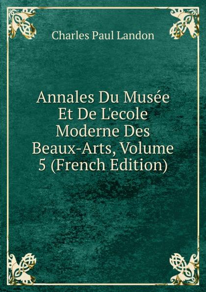 Charles Paul Landon Annales Du Musee Et De L.ecole Moderne Des Beaux-Arts, Volume 5 (French Edition) charles paul landon annales du musee et de l ecole moderne des beaux arts recueil de gravures