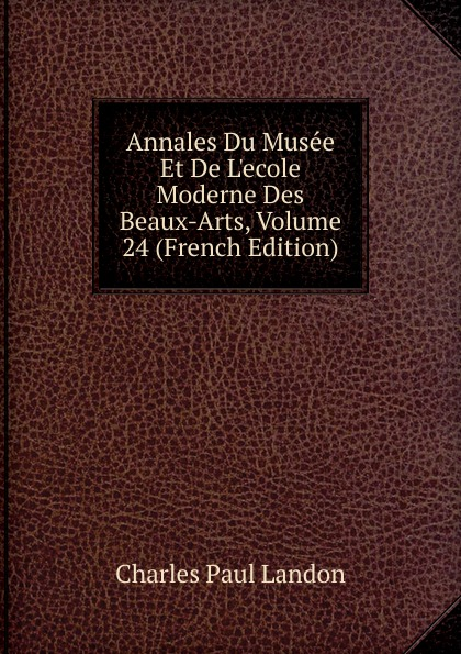 Charles Paul Landon Annales Du Musee Et De L.ecole Moderne Des Beaux-Arts, Volume 24 (French Edition) charles paul landon annales du musee et de l ecole moderne des beaux arts recueil de gravures