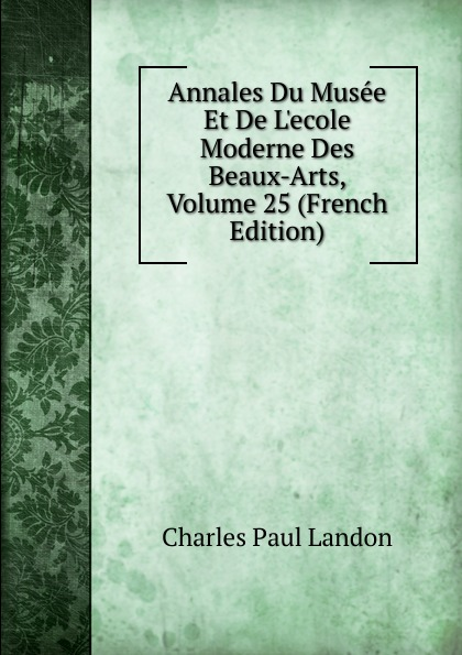 Charles Paul Landon Annales Du Musee Et De L.ecole Moderne Des Beaux-Arts, Volume 25 (French Edition) charles blanc les beaux arts a l exposition universelle de 1878 french edition