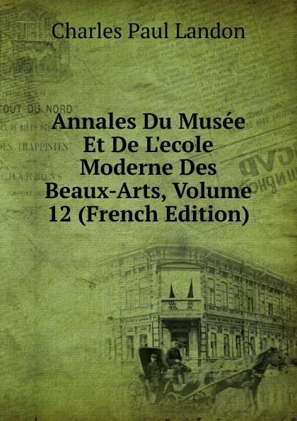 Charles Paul Landon Annales Du Musee Et De L.ecole Moderne Des Beaux-Arts, Volume 12 (French Edition) charles blanc les beaux arts a l exposition universelle de 1878 french edition