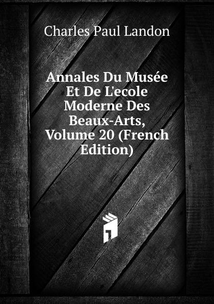 Charles Paul Landon Annales Du Musee Et De L.ecole Moderne Des Beaux-Arts, Volume 20 (French Edition) charles paul landon salon de 1812 t 1