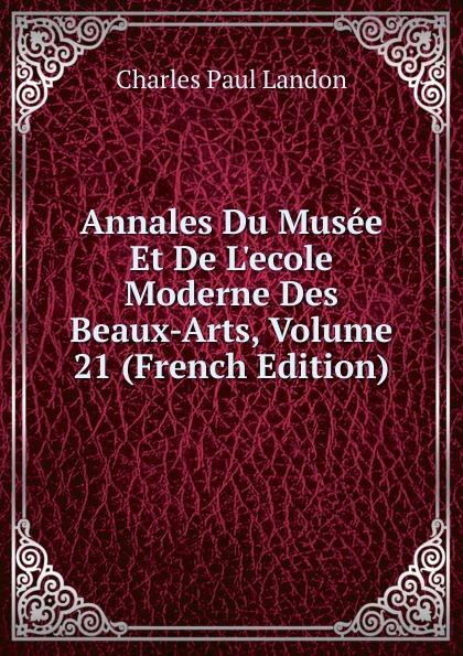 Charles Paul Landon Annales Du Musee Et De L.ecole Moderne Des Beaux-Arts, Volume 21 (French Edition) charles paul landon salon de 1812 t 1