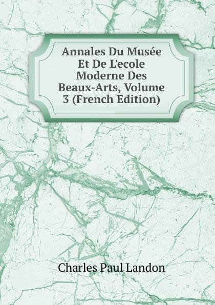 Charles Paul Landon Annales Du Musee Et De L.ecole Moderne Des Beaux-Arts, Volume 3 (French Edition) charles paul landon annales du musee et de l ecole moderne des beaux arts recueil de gravures