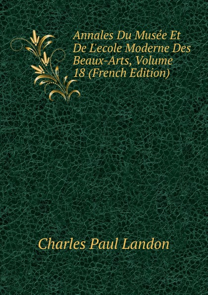 Charles Paul Landon Annales Du Musee Et De L.ecole Moderne Des Beaux-Arts, Volume 18 (French Edition) charles paul landon annales du musee et de l ecole moderne des beaux arts recueil de gravures