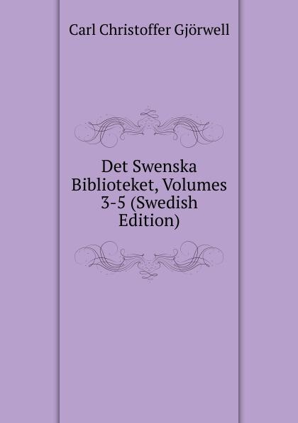 Carl Christoffer Gjörwell Det Swenska Biblioteket, Volumes 3-5 (Swedish Edition) carl georg brunius gotlands konsthistoria volume 3 swedish edition