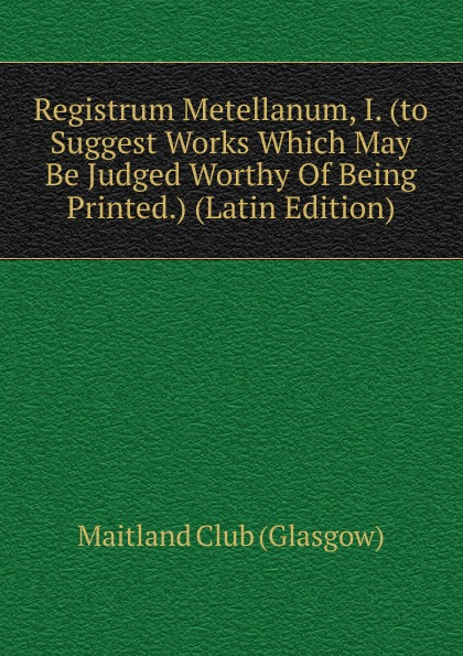 Registrum Metellanum, I. (to Suggest Works Which May Be Judged Worthy Of Being Printed.) (Latin Edition) suggest suggest pb 293298