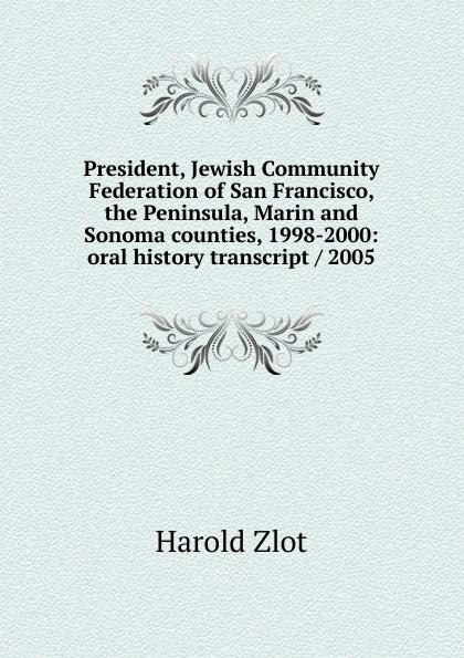 цены на Harold Zlot President, Jewish Community Federation of San Francisco, the Peninsula, Marin and Sonoma counties, 1998-2000: oral history transcript / 2005  в интернет-магазинах