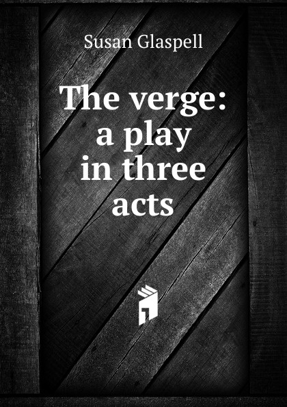 Susan Glaspell The verge: a play in three acts e a bennett milestones a play in three acts