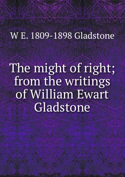 W. E. Gladstone The might of right; from the writings of William Ewart Gladstone цена
