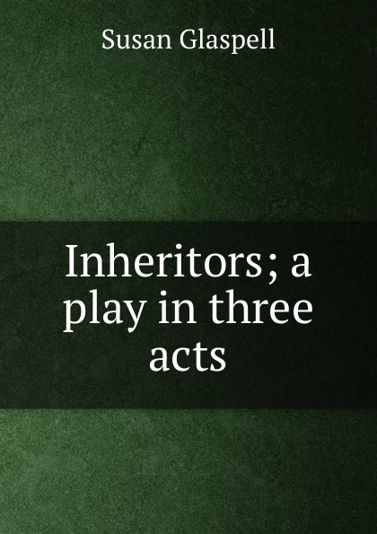 Susan Glaspell Inheritors; a play in three acts e a bennett milestones a play in three acts