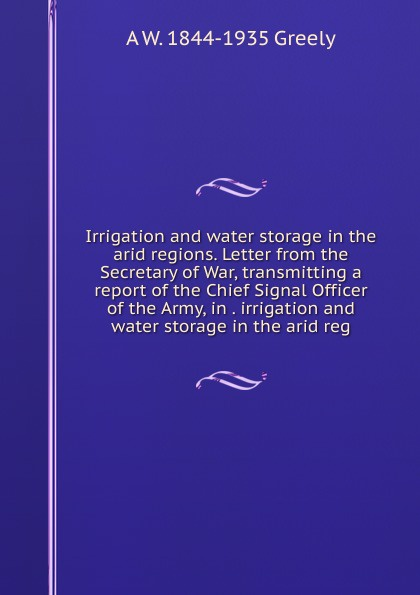 A.W. Greely Irrigation and water storage in the arid regions. Letter from the Secretary of War, transmitting a report of the Chief Signal Officer of the Army, in . irrigation and water storage in the arid reg цена