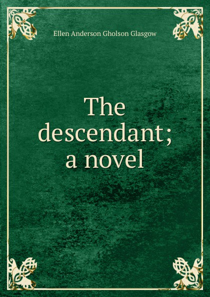Ellen Anderson Gholson Glasgow The descendant; a novel glasgow ellen anderson gholson the romance of a plain man