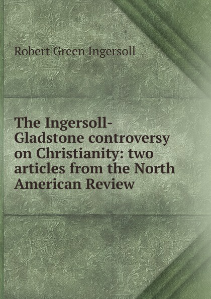 Ingersoll Robert Green The Ingersoll-Gladstone controversy on Christianity: two articles from the North American Review robert green ingersoll the works of robert g ingersoll v 9