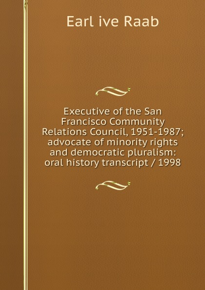 Earl ive Raab Executive of the San Francisco Community Relations Council, 1951-1987; advocate of minority rights and democratic pluralism: oral history transcript / 1998 edward s 1922 ive carman pacific coast nurseryman award winning horticulturalist and historian oral history transcript 1998