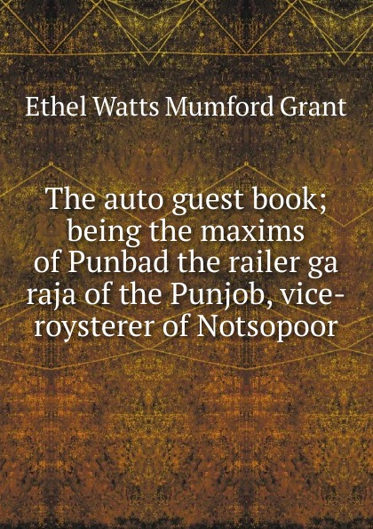 The auto guest book; being the maxims of Punbad the railer ga raja of the Punjob, vice-roysterer of Notsopoor