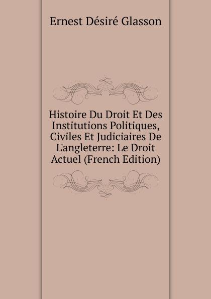 Ernest Désiré Glasson Histoire Du Droit Et Des Institutions Politiques, Civiles Et Judiciaires De L.angleterre: Le Droit Actuel (French Edition)