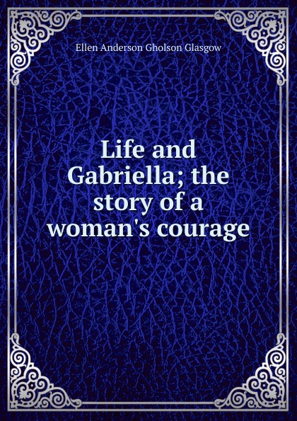 Ellen Anderson Gholson Glasgow Life and Gabriella; the story of a woman.s courage glasgow ellen anderson gholson the romance of a plain man