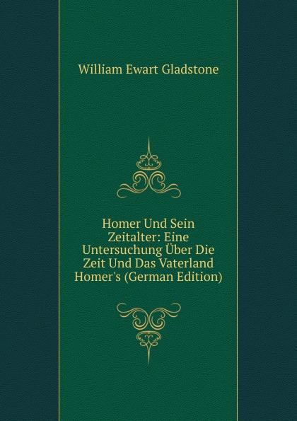 W. E. Gladstone Homer Und Sein Zeitalter: Eine Untersuchung Uber Die Zeit Und Das Vaterland Homer.s (German Edition)