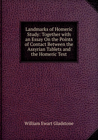 W. E. Gladstone Landmarks of Homeric Study: Together with an Essay On the Points of Contact Between the Assyrian Tablets and the Homeric Text