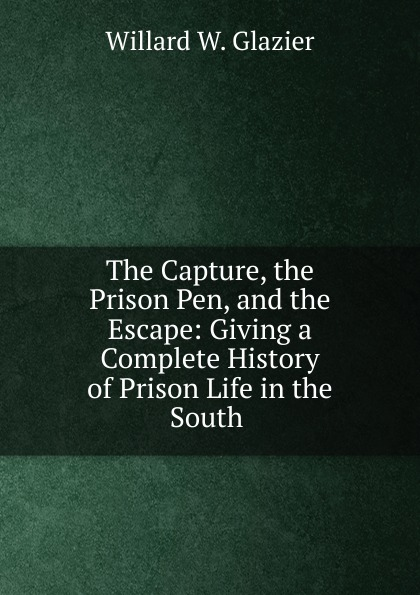The Capture, the Prison Pen, and the Escape: Giving a Complete History of Prison Life in the South .