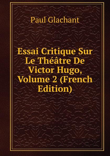 Фото - Paul Glachant Essai Critique Sur Le Theatre De Victor Hugo, Volume 2 (French Edition) jean paul gaultier le male
