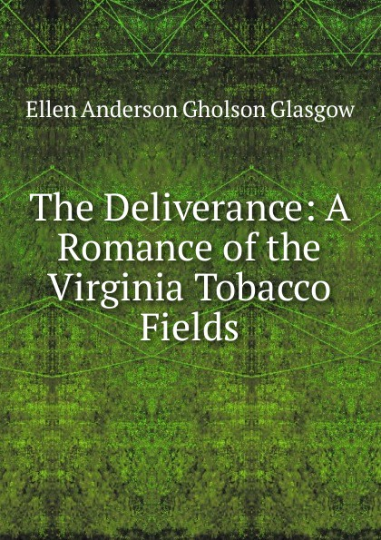 Ellen Anderson Gholson Glasgow The Deliverance: A Romance of the Virginia Tobacco Fields glasgow ellen anderson gholson the romance of a plain man