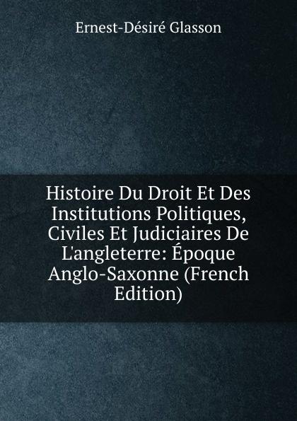 Ernest-Désiré Glasson Histoire Du Droit Et Des Institutions Politiques, Civiles Et Judiciaires De L.angleterre: Epoque Anglo-Saxonne (French Edition)