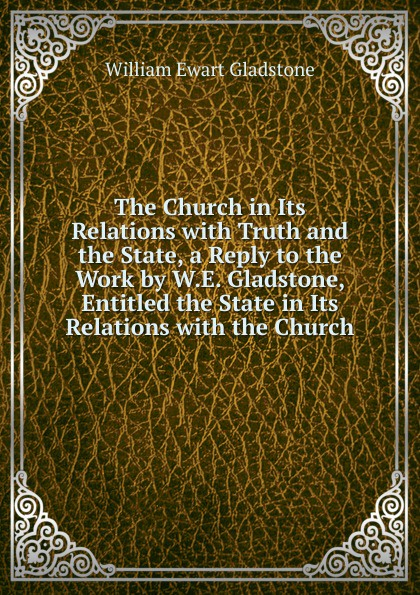 W. E. Gladstone The Church in Its Relations with Truth and the State, a Reply to the Work by W.E. Gladstone, Entitled the State in Its Relations with the Church цены