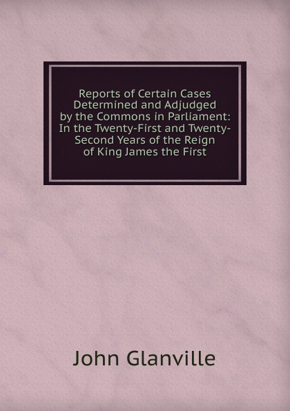 John Glanville Reports of Certain Cases Determined and Adjudged by the Commons in Parliament: In the Twenty-First and Twenty-Second Years of the Reign of King James the First john thompson b merchants of culture the publishing business in the twenty first century