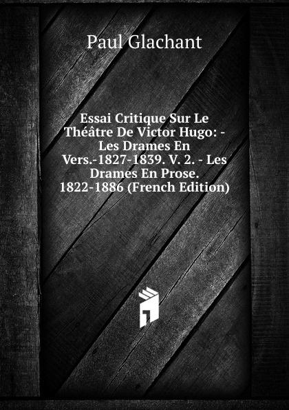 Фото - Paul Glachant Essai Critique Sur Le Theatre De Victor Hugo: - Les Drames En Vers.-1827-1839. V. 2. - Les Drames En Prose. 1822-1886 (French Edition) jean paul gaultier le male