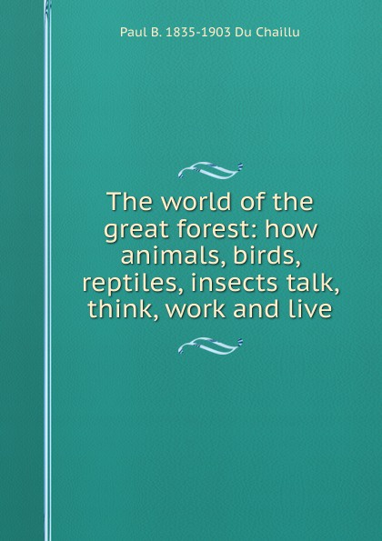 Paul B. Du Chaillu The world of the great forest: how animals, birds, reptiles, insects talk, think, work and live du chaillu paul belloni the country of the dwarfs