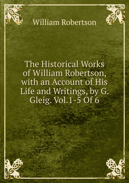 William Robertson The Historical Works of William Robertson, with an Account of His Life and Writings, by G. Gleig. Vol.1-5 Of 6. цена и фото