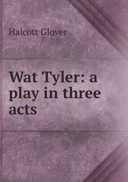 Halcott Glover Wat Tyler: a play in three acts e a bennett milestones a play in three acts