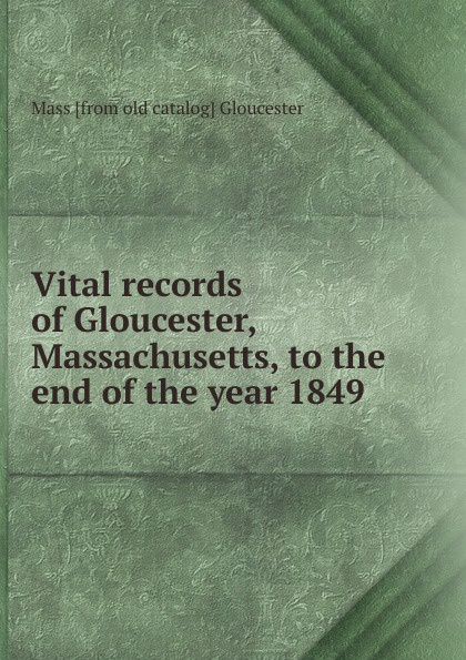 Mass [from old catalog] Gloucester Vital records of Gloucester, Massachusetts, to the end of the year 1849 the essex institute vital records of danvers massachusetts to the end of the year 1849 volume 1