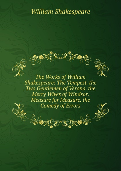 Уильям Шекспир The Works of William Shakespeare: The Tempest. the Two Gentlemen of Verona. the Merry Wives of Windsor. Measure for Measure. the Comedy of Errors в шекспир the works of william shakespeare