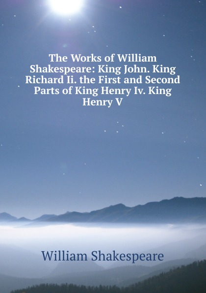 Уильям Шекспир The Works of William Shakespeare: King John. King Richard Ii. the First and Second Parts of King Henry Iv. King Henry V уильям шекспир the first sketches of the second and third parts of king henry the sixth