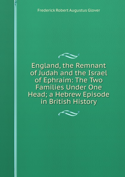 Frederick Robert Augustus Glover England, the Remnant of Judah and the Israel of Ephraim: The Two Families Under One Head; a Hebrew Episode in British History frederick augustus ross f a frederick augustus ross slavery ordained of god