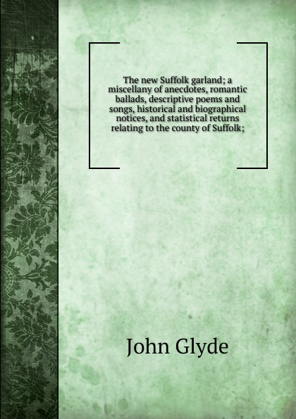 John Glyde The new Suffolk garland; a miscellany of anecdotes, romantic ballads, descriptive poems and songs, historical and biographical notices, and statistical returns relating to the county of Suffolk;