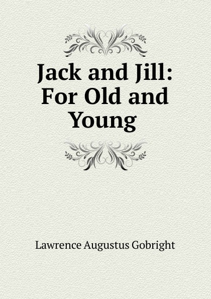 Lawrence Augustus Gobright Jack and Jill: For Old and Young . unknown jack and jill and old dame gill