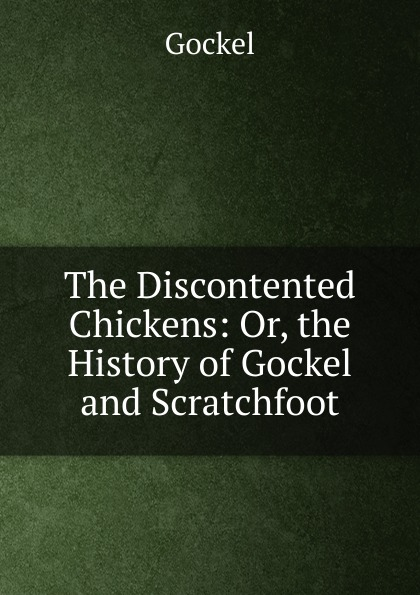 The Discontented Chickens: Or, the History of Gockel and Scratchfoot