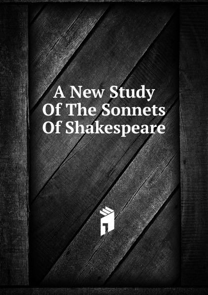 A New Study Of The Sonnets Of Shakespeare