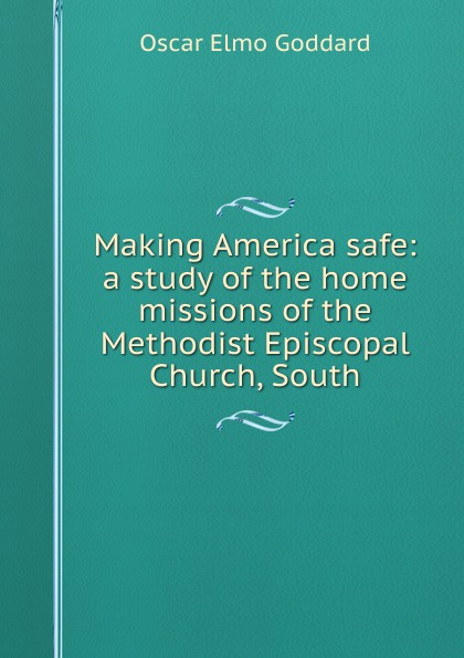 Oscar Elmo Goddard Making America safe: a study of the home missions of the Methodist Episcopal Church, South
