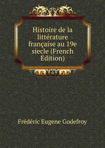 Frédéric Eugène Godefroy Histoire de la litterature francaise au 19e siecle (French Edition) eugène lefêvre histoire de l intervention francaise au mexique french edition