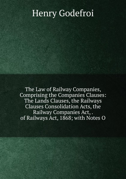 Henry Godefroi The Law of Railway Companies, Comprising the Companies Clauses: The Lands Clauses, the Railways Clauses Consolidation Acts, the Railway Companies Act, . of Railways Act, 1868; with Notes O