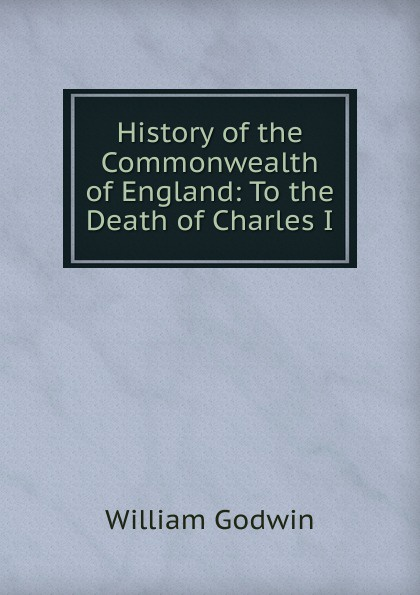 лучшая цена William Godwin History of the Commonwealth of England: To the Death of Charles I