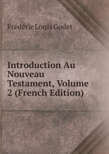 Frédéric Louis Godet Introduction Au Nouveau Testament, Volume 2 (French Edition) jean david michaelis introduction au nouveau testament t 1 p 1