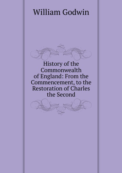 лучшая цена William Godwin History of the Commonwealth of England: From the Commencement, to the Restoration of Charles the Second
