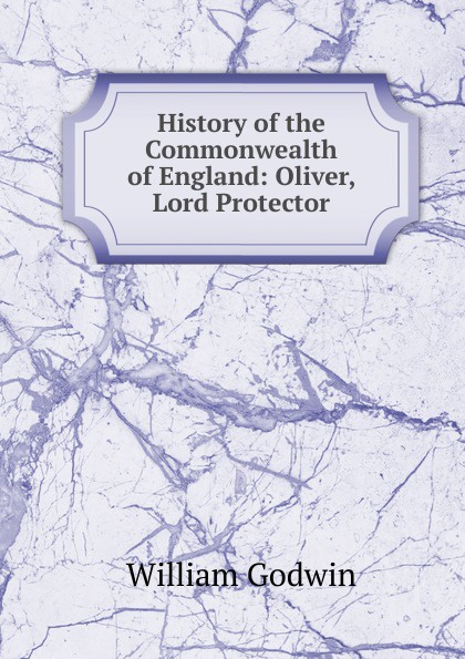 лучшая цена William Godwin History of the Commonwealth of England: Oliver, Lord Protector