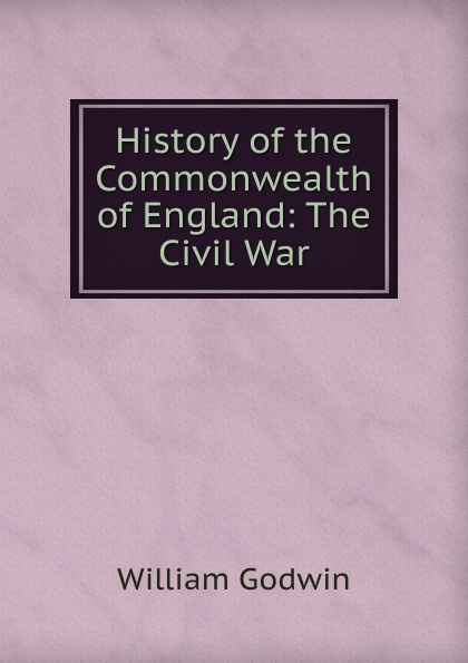 лучшая цена William Godwin History of the Commonwealth of England: The Civil War