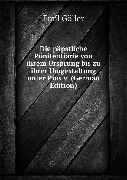 Emil Göller Die papstliche Ponitentiarie von ihrem Ursprung bis zu ihrer Umgestaltung unter Pius v. (German Edition)